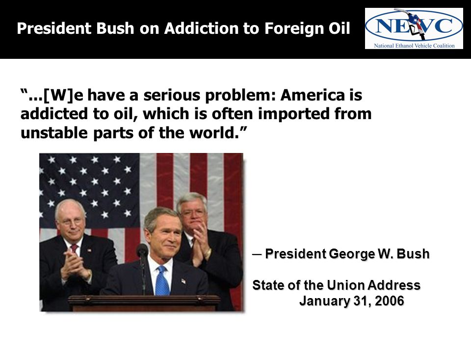 President Bush on Addiction to Foreign Oil ...[W]e have a serious problem: America is addicted to oil, which is often imported from unstable parts of the world. ─ President George W.