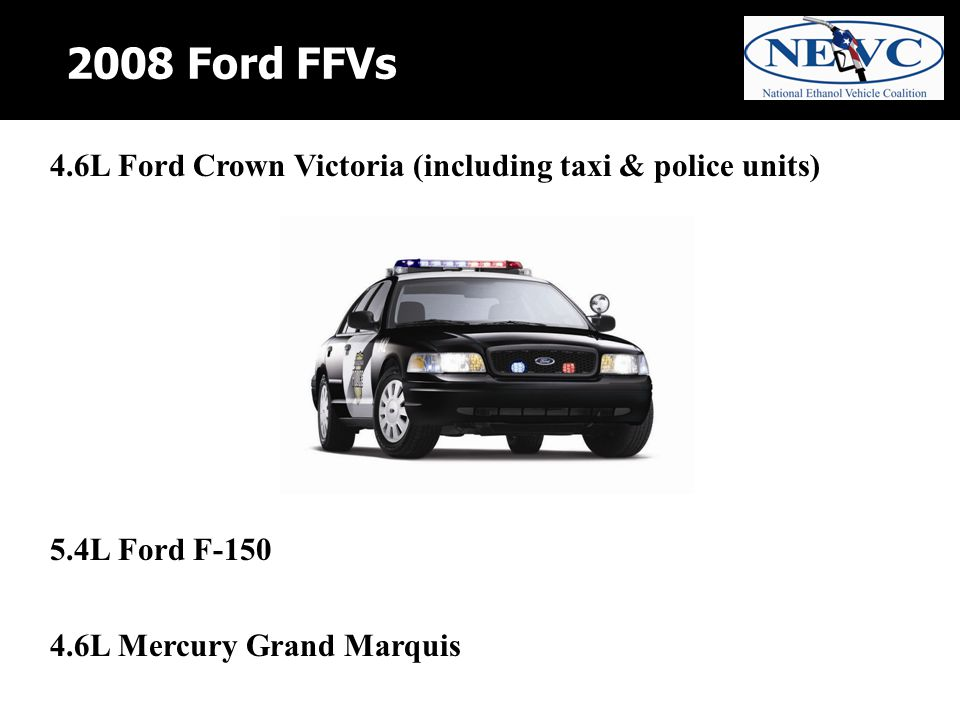 2008 Ford FFVs 4.6L Ford Crown Victoria (including taxi & police units) 5.4L Ford F-150 4.6L Mercury Grand Marquis