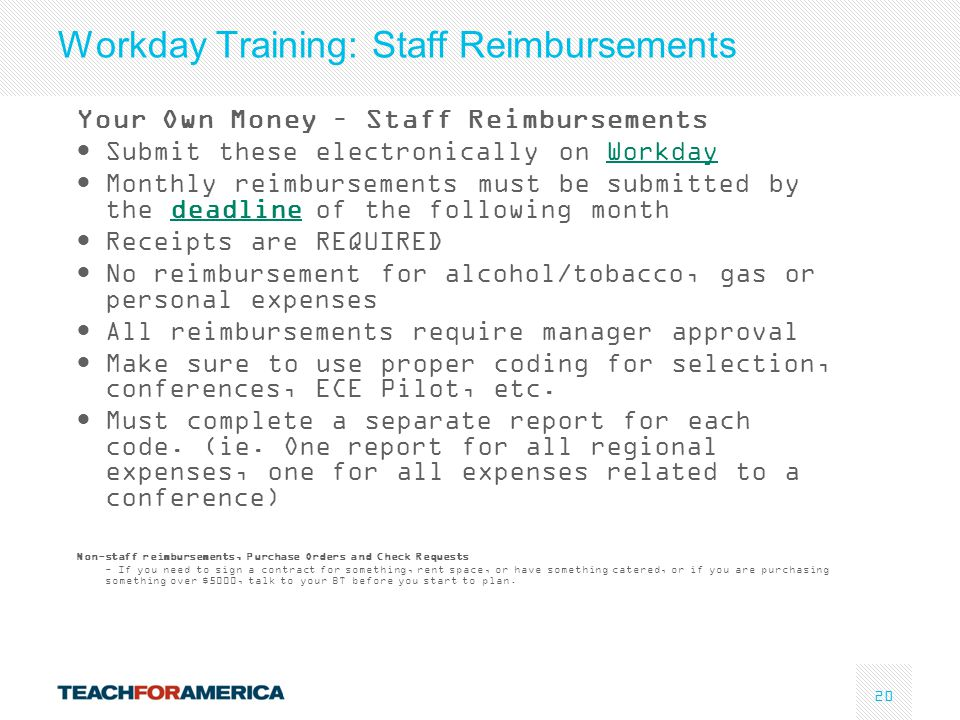 20 Workday Training: Staff Reimbursements Your Own Money – Staff Reimbursements Submit these electronically on WorkdayWorkday Monthly reimbursements must be submitted by the deadline of the following monthdeadline Receipts are REQUIRED No reimbursement for alcohol/tobacco, gas or personal expenses All reimbursements require manager approval Make sure to use proper coding for selection, conferences, ECE Pilot, etc.