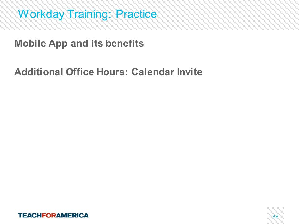 22 Workday Training: Practice Mobile App and its benefits Additional Office Hours: Calendar Invite