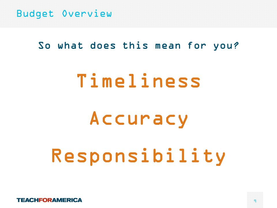 9 So what does this mean for you? Timeliness Accuracy Responsibility Budget Overview