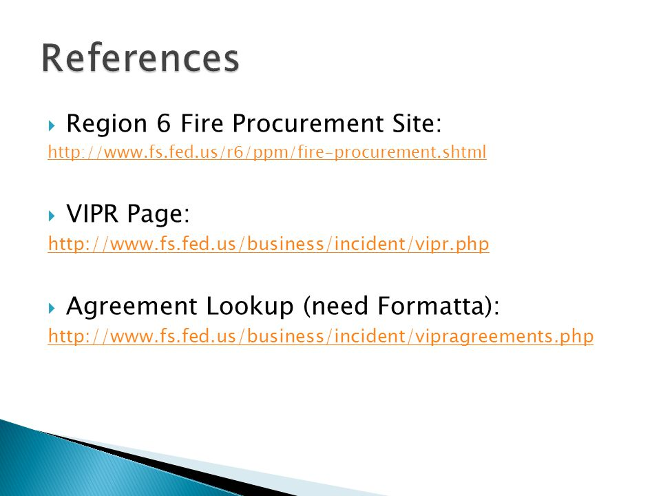  Region 6 Fire Procurement Site: http://www.fs.fed.us/r6/ppm/fire-procurement.shtml  VIPR Page: http://www.fs.fed.us/business/incident/vipr.php  Ag