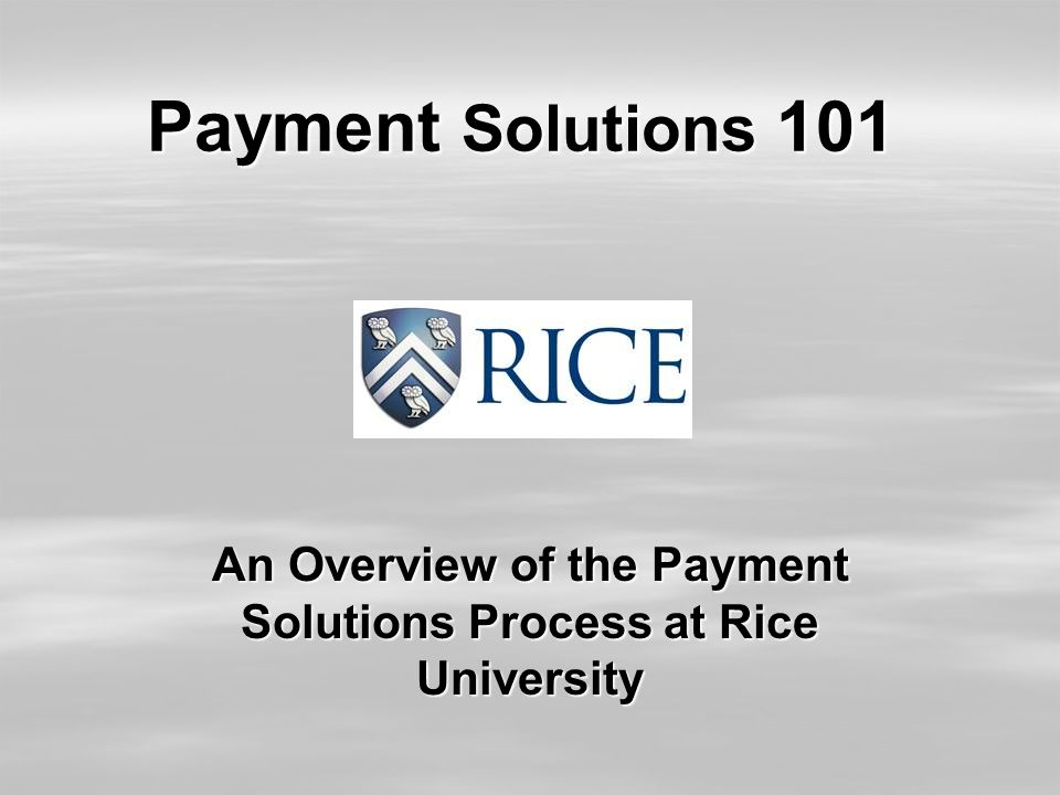 Payment Solutions 101 An Overview of the Payment Solutions Process at Rice University