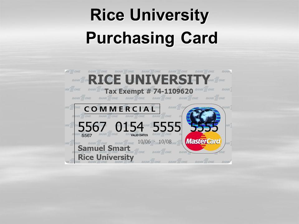 Rice University Purchasing Card RICE UNIVERSITY Tax Exempt # 74-1109620 5567 0154 5555 5555 Samuel Smart Rice University 10/06 - 10/08