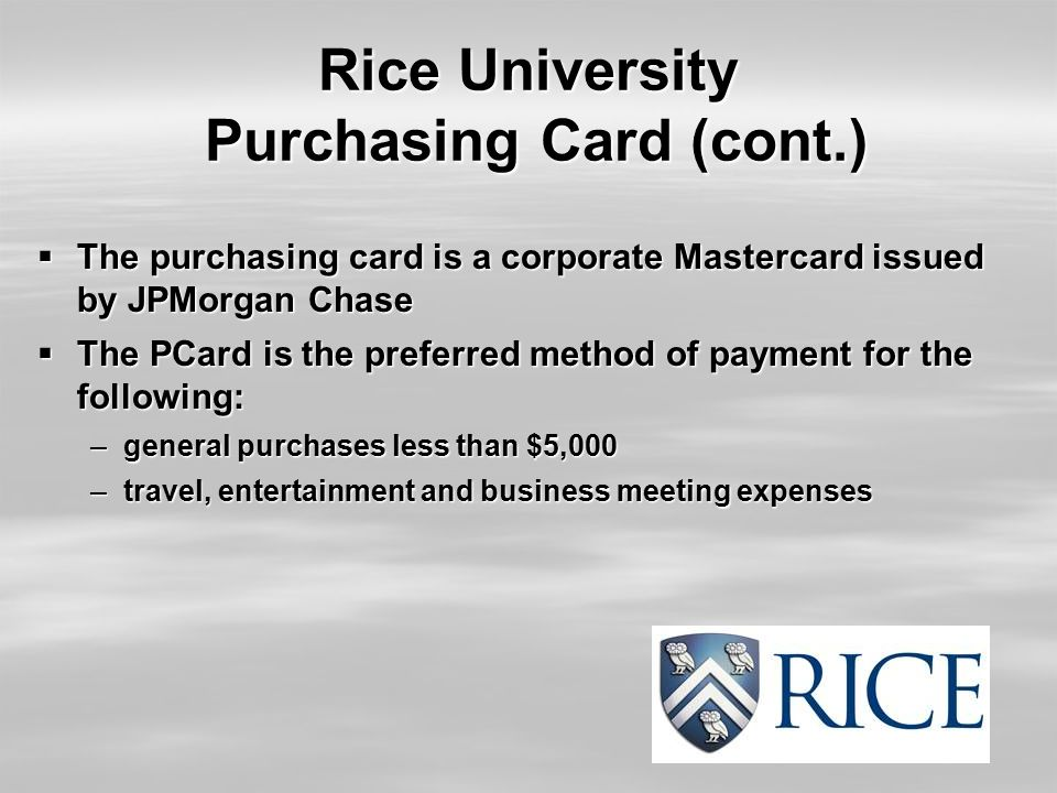 Rice University Purchasing Card (cont.)  The purchasing card is a corporate Mastercard issued by JPMorgan Chase  The PCard is the preferred method of payment for the following: –general purchases less than $5,000 –travel, entertainment and business meeting expenses