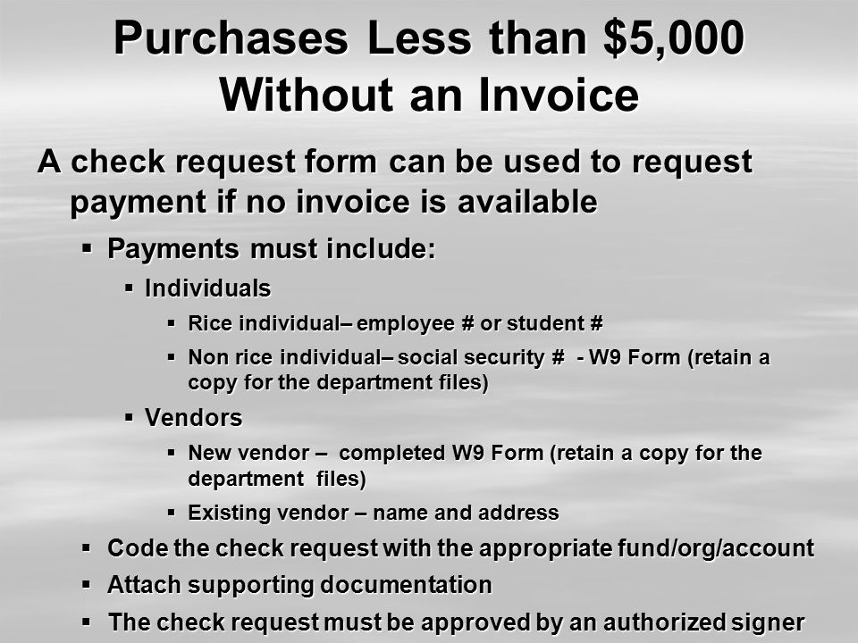 Purchases Less than $5,000 Without an Invoice A check request form can be used to request payment if no invoice is available  Payments must include:  Individuals  Rice individual– employee # or student #  Non rice individual– social security # - W9 Form (retain a copy for the department files)  Vendors  New vendor – completed W9 Form (retain a copy for the department files)  Existing vendor – name and address  Code the check request with the appropriate fund/org/account  Attach supporting documentation  The check request must be approved by an authorized signer