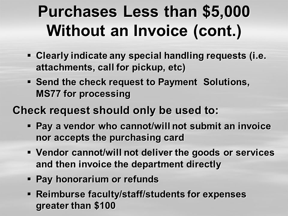 Purchases Less than $5,000 Without an Invoice (cont.)  Clearly indicate any special handling requests (i.e. attachments, call for pickup, etc)  Send
