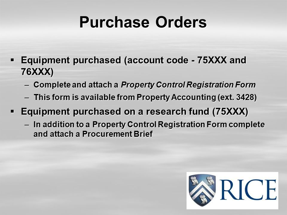 Purchase Orders  Equipment purchased (account code - 75XXX and 76XXX) –Complete and attach a Property Control Registration Form –This form is availab