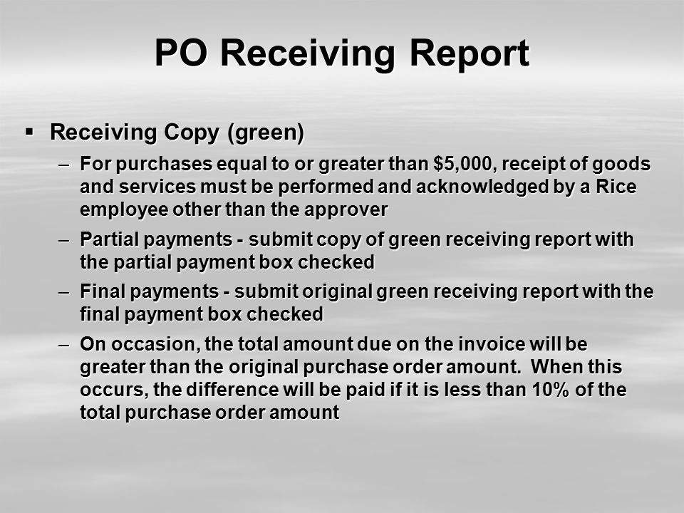 PO Receiving Report  Receiving Copy (green) –For purchases equal to or greater than $5,000, receipt of goods and services must be performed and acknowledged by a Rice employee other than the approver –Partial payments - submit copy of green receiving report with the partial payment box checked –Final payments - submit original green receiving report with the final payment box checked –On occasion, the total amount due on the invoice will be greater than the original purchase order amount.
