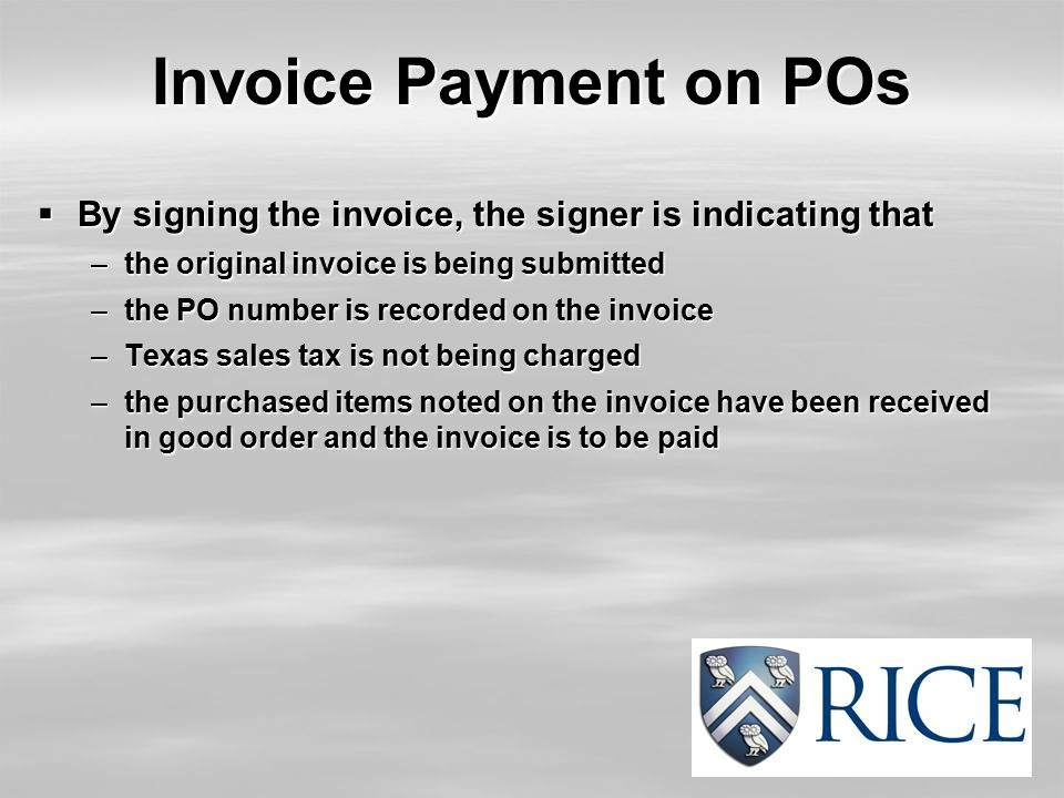 Invoice Payment on POs  By signing the invoice, the signer is indicating that –the original invoice is being submitted –the PO number is recorded on the invoice –Texas sales tax is not being charged –the purchased items noted on the invoice have been received in good order and the invoice is to be paid