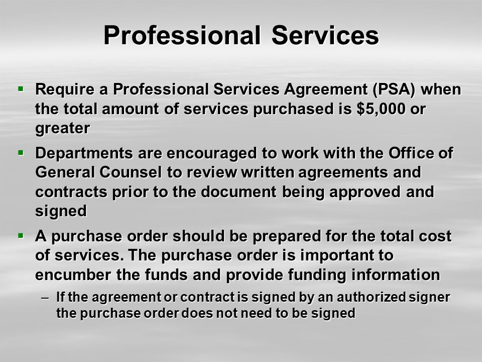 Professional Services  Require a Professional Services Agreement (PSA) when the total amount of services purchased is $5,000 or greater  Departments are encouraged to work with the Office of General Counsel to review written agreements and contracts prior to the document being approved and signed  A purchase order should be prepared for the total cost of services.