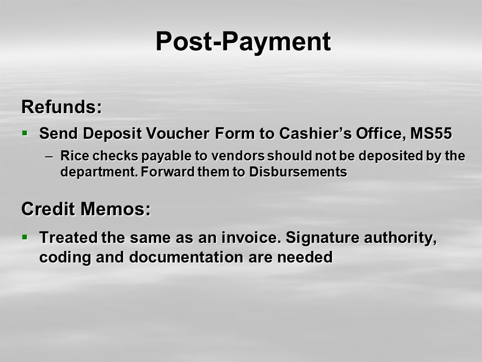 Post-Payment Refunds:  Send Deposit Voucher Form to Cashier's Office, MS55 –Rice checks payable to vendors should not be deposited by the department.