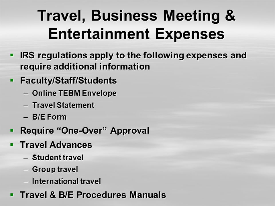 Travel, Business Meeting & Entertainment Expenses  IRS regulations apply to the following expenses and require additional information  Faculty/Staff/Students –Online TEBM Envelope –Travel Statement –B/E Form  Require One-Over Approval  Travel Advances –Student travel –Group travel –International travel  Travel & B/E Procedures Manuals