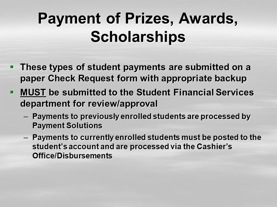 Payment of Prizes, Awards, Scholarships  These types of student payments are submitted on a paper Check Request form with appropriate backup  MUST b