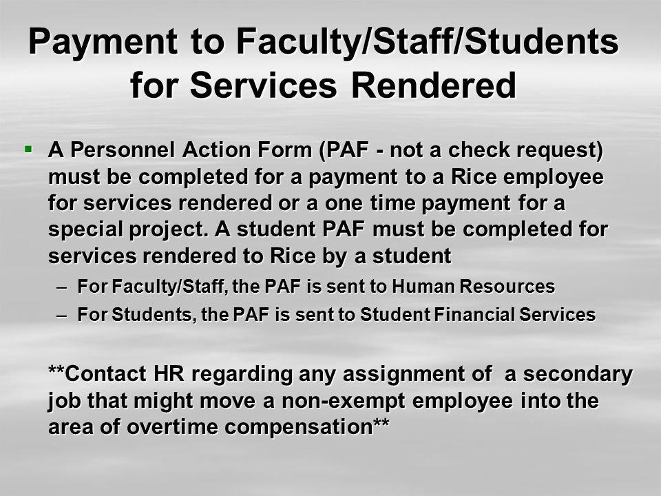 Payment to Faculty/Staff/Students for Services Rendered  A Personnel Action Form (PAF - not a check request) must be completed for a payment to a Rice employee for services rendered or a one time payment for a special project.