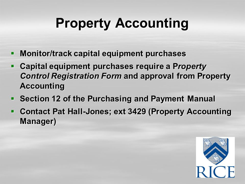 Property Accounting  Monitor/track capital equipment purchases  Capital equipment purchases require a Property Control Registration Form and approval from Property Accounting  Section 12 of the Purchasing and Payment Manual  Contact Pat Hall-Jones; ext 3429 (Property Accounting Manager)