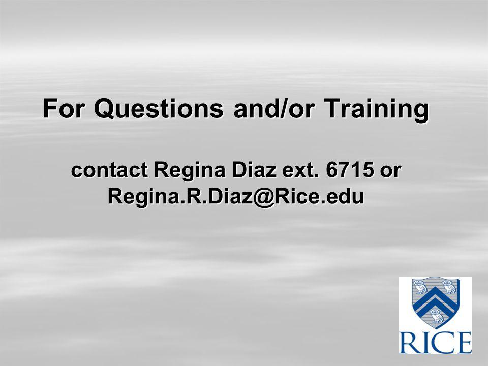 For Questions and/or Training contact Regina Diaz ext. 6715 or Regina.R.Diaz@Rice.edu