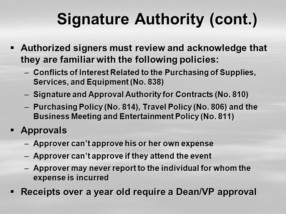 Signature Authority (cont.)  Authorized signers must review and acknowledge that they are familiar with the following policies: –Conflicts of Interes
