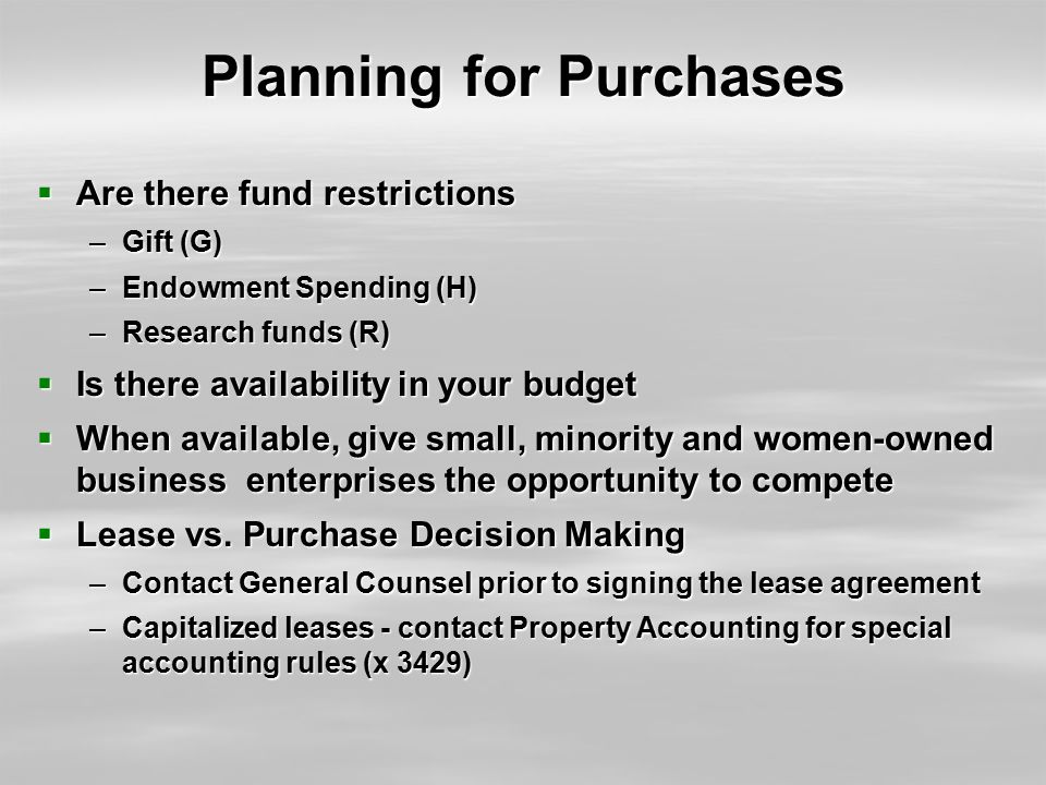 Planning for Purchases  Are there fund restrictions –Gift (G) –Endowment Spending (H) –Research funds (R)  Is there availability in your budget  Wh
