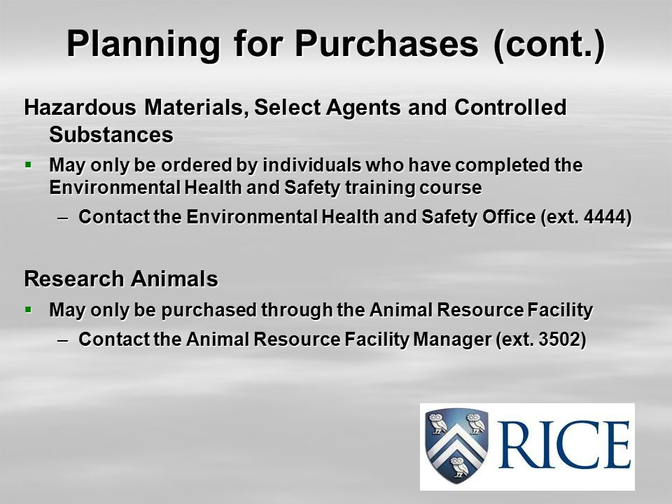 Planning for Purchases (cont.) Hazardous Materials, Select Agents and Controlled Substances  May only be ordered by individuals who have completed th
