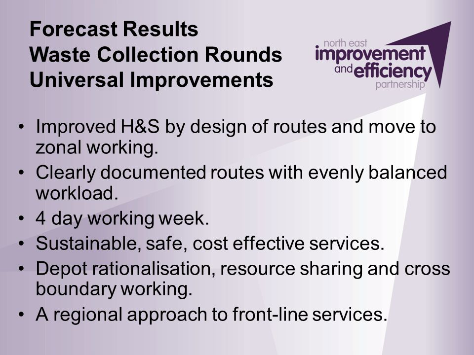 Forecast Results Waste Collection Rounds Universal Improvements Improved H&S by design of routes and move to zonal working. Clearly documented routes