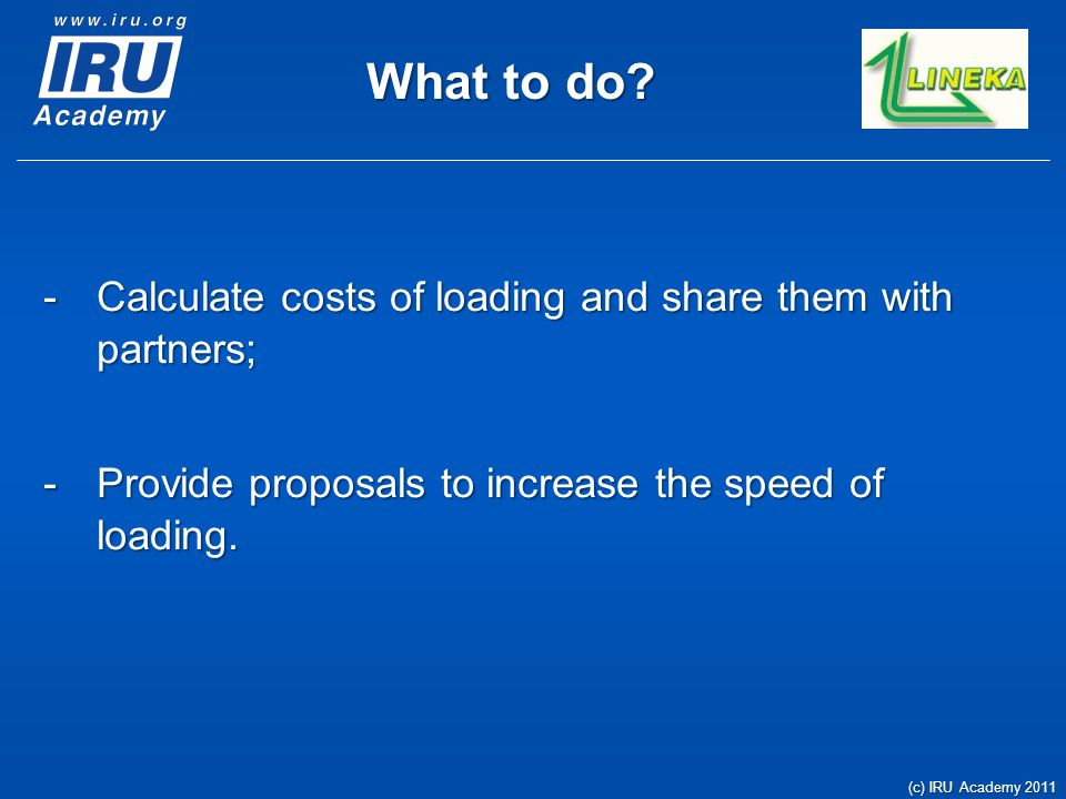 What to do? -Calculate costs of loading and share them with partners; -Provide proposals to increase the speed of loading. (c) IRU Academy 2011