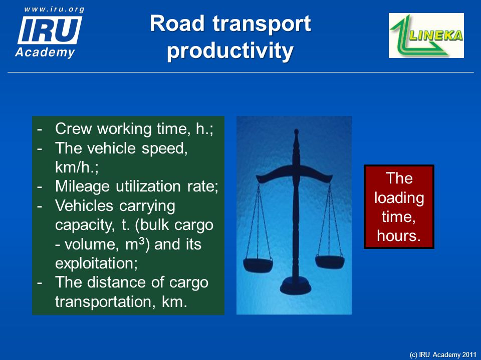 Road transport productivity (c) IRU Academy 2011 The loading time, hours. -Crew working time, h.; -The vehicle speed, km/h.; -Mileage utilization rate