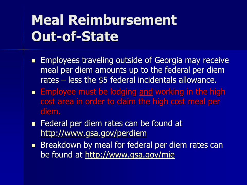 Meal Reimbursement Out-of-State Employees traveling outside of Georgia may receive meal per diem amounts up to the federal per diem rates – less the $