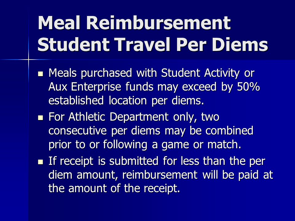 Meal Reimbursement Student Travel Per Diems Meals purchased with Student Activity or Aux Enterprise funds may exceed by 50% established location per d