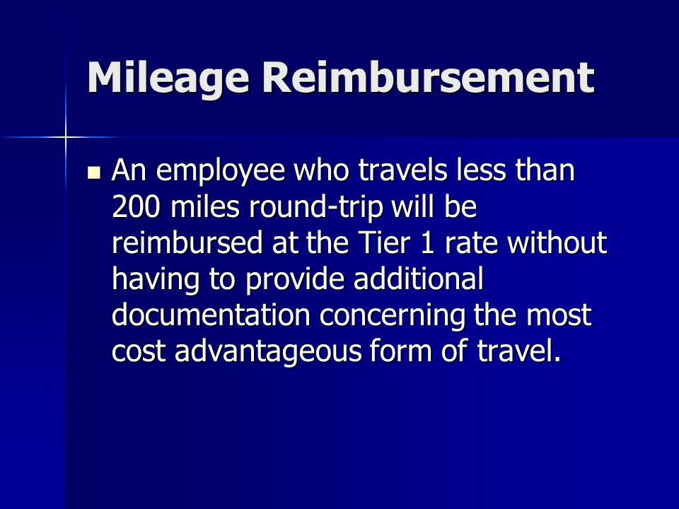 Mileage Reimbursement An employee who travels less than 200 miles round-trip will be reimbursed at the Tier 1 rate without having to provide additiona