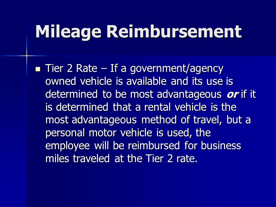 Mileage Reimbursement Tier 2 Rate – If a government/agency owned vehicle is available and its use is determined to be most advantageous or if it is de