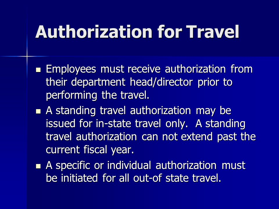Authorization for Travel Employees must receive authorization from their department head/director prior to performing the travel. Employees must recei
