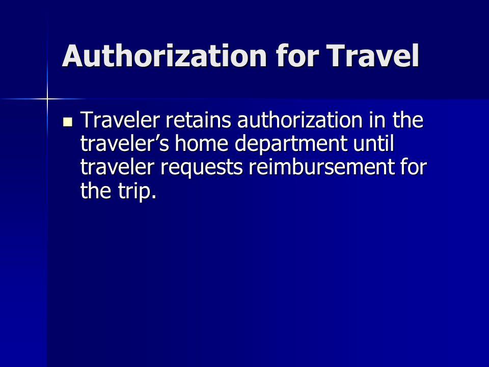 Authorization for Travel Traveler retains authorization in the traveler's home department until traveler requests reimbursement for the trip. Traveler