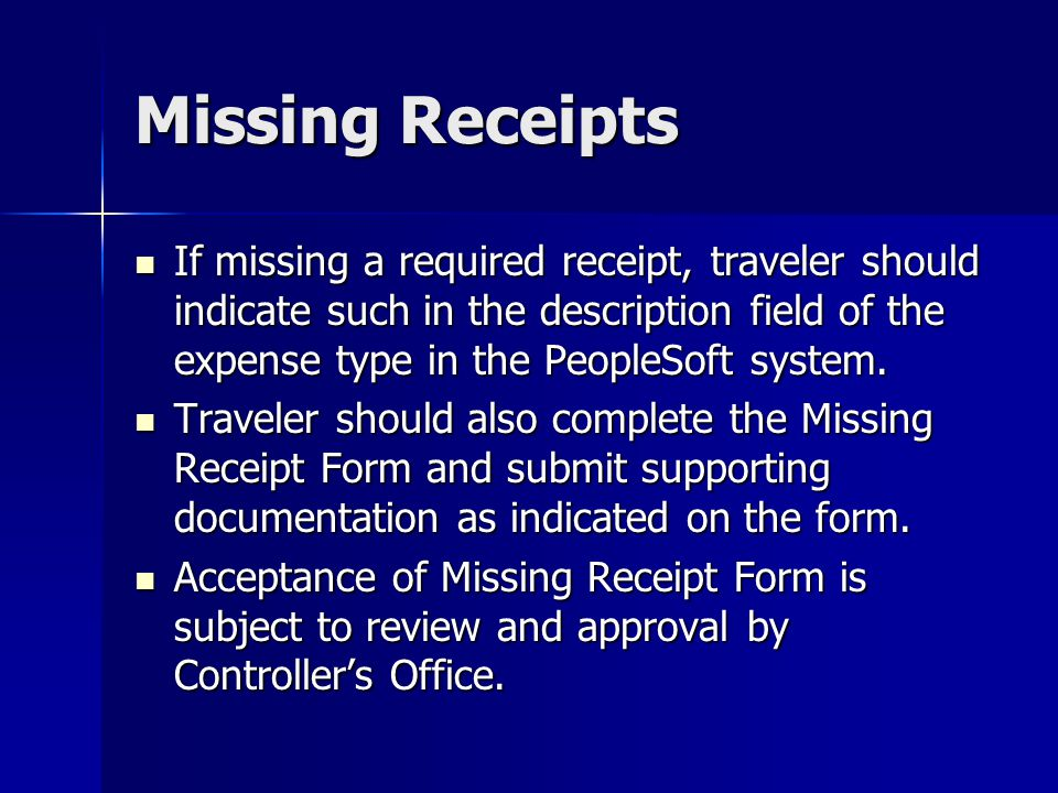 Missing Receipts If missing a required receipt, traveler should indicate such in the description field of the expense type in the PeopleSoft system. I