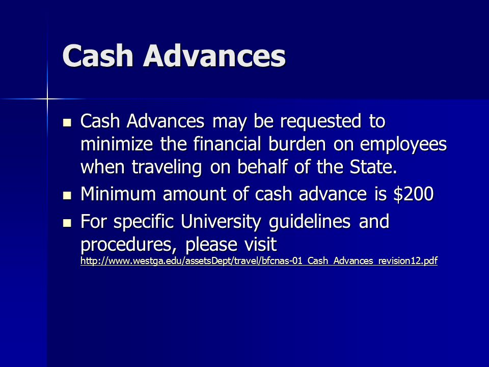 Cash Advances Cash Advances may be requested to minimize the financial burden on employees when traveling on behalf of the State. Cash Advances may be