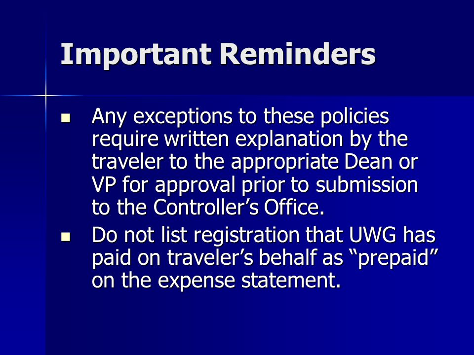 Important Reminders Any exceptions to these policies require written explanation by the traveler to the appropriate Dean or VP for approval prior to s