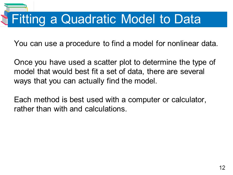 12 Fitting a Quadratic Model to Data You can use a procedure to find a model for nonlinear data.