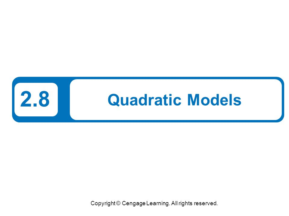Copyright © Cengage Learning. All rights reserved. 2.8 Quadratic Models