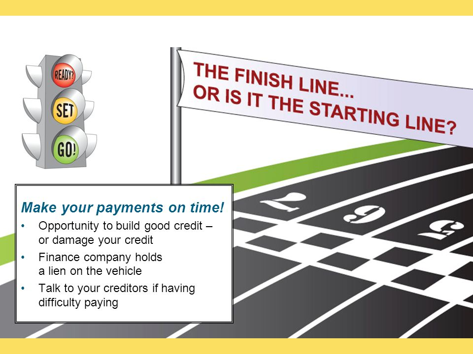 Make your payments on time! Opportunity to build good credit – or damage your credit Finance company holds a lien on the vehicle Talk to your creditor