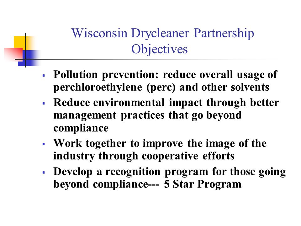 Wisconsin's Drycleaner Partnership Where to Get More Information Wisconsin Fabricare Institute http://www.wiscleaners.com/faq.html http://www.wiscleaners.com/faq.html Wisconsin Department of Natural Resources http://www.dnr.state.wi.us/org/caer/projects/drycleaning Wisconsin Department of Commerce http://www.commerce.state.wi.us/MT/MT-CA-sbcaap Drycleaner Certification Programs jannis@uwsp.edu 715-346-2793 jannis@uwsp.edu