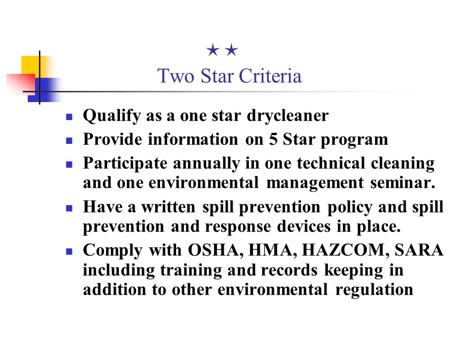  Two Star Criteria Qualify as a one star drycleaner Provide information on 5 Star program Participate annually in one technical cleaning and one environmental management seminar.
