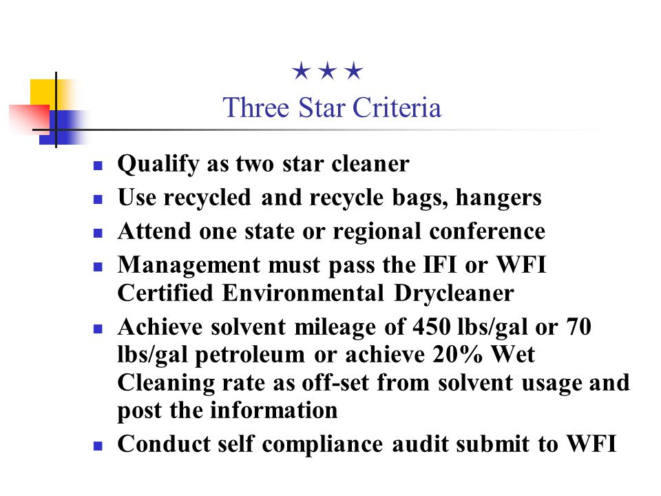  Three Star Criteria Qualify as two star cleaner Use recycled and recycle bags, hangers Attend one state or regional conference Management must pass the IFI or WFI Certified Environmental Drycleaner Achieve solvent mileage of 450 lbs/gal or 70 lbs/gal petroleum or achieve 20% Wet Cleaning rate as off-set from solvent usage and post the information Conduct self compliance audit submit to WFI