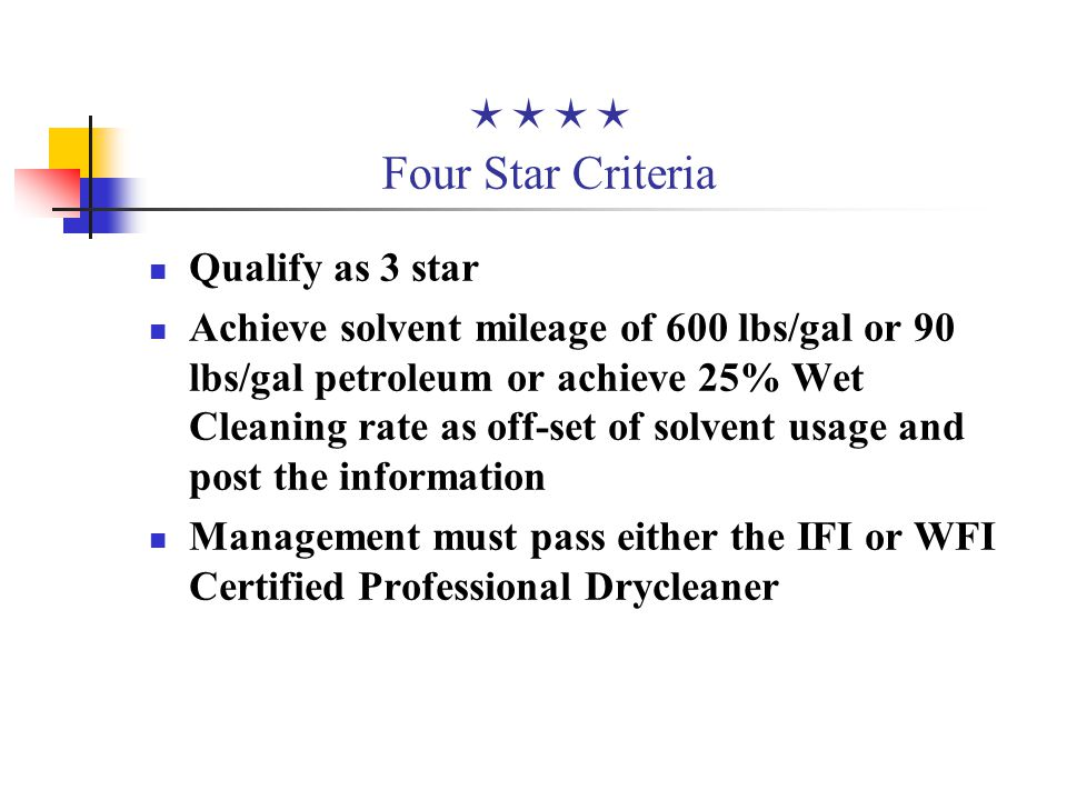  Five Star Criteria Achieve solvent mileage of 700 lbs/gal or 110 lbs/gal petroleum or achieve a 30% Wet Cleaning rate as off-set of solvent Implement and maintain an employee health and safety air monitoring program Demonstrate superior environmental performance as recognized by the Five Star Committee