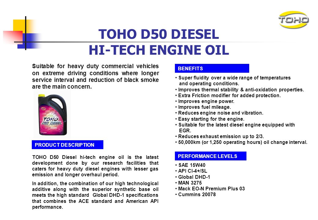 TOHO D100 DIESEL HI-TECH ENGINE OIL PRODUCT DESCRIPTION TOHO D100 Diesel hi-tech engine oil is the latest development that caters for heavy duty diese