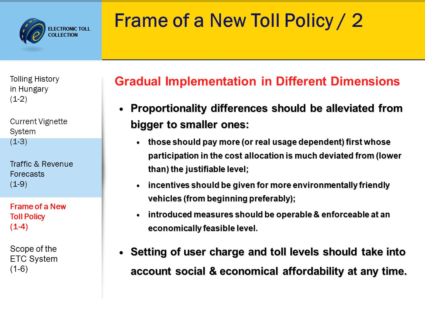 Frame of a New Toll Policy / 2 Gradual Implementation in Different Dimensions Proportionality differences should be alleviated from bigger to smaller ones: Proportionality differences should be alleviated from bigger to smaller ones: those should pay more (or real usage dependent) first whose participation in the cost allocation is much deviated from (lower than) the justifiable level; those should pay more (or real usage dependent) first whose participation in the cost allocation is much deviated from (lower than) the justifiable level; incentives should be given for more environmentally friendly vehicles (from beginning preferably); incentives should be given for more environmentally friendly vehicles (from beginning preferably); introduced measures should be operable & enforceable at an economically feasible level introduced measures should be operable & enforceable at an economically feasible level.