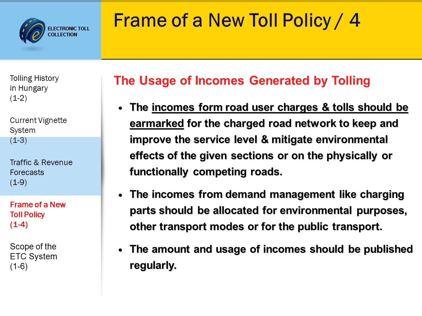 Frame of a New Toll Policy / 4 The Usage of Incomes Generated by Tolling The incomes form road user charges & tolls should be earmarked for the charged road network to keep and improve the service level & mitigate environmental effects of the given sections or on the physically or functionally competing roads.