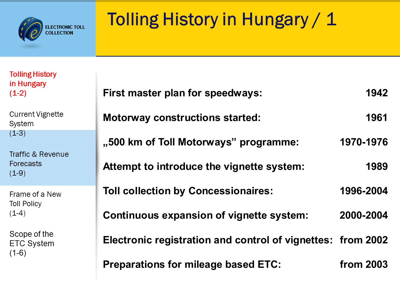 "Tolling History in Hungary / 1 First master plan for speedways:1942 Motorway constructions started:1961 ""500 km of Toll Motorways programme:1970-1976 Attempt to introduce the vignette system:1989 Toll collection by Concessionaires:1996-2004 Continuous expansion of vignette system:2000-2004 Electronic registration and control of vignettes:from 2002 Preparations for mileage based ETC:from 2003 Tolling History in Hungary (1-2) Current Vignette System (1-3) Traffic & Revenue Forecasts (1-9) Frame of a New Toll Policy (1-4) Scope of the ETC System (1-6)"