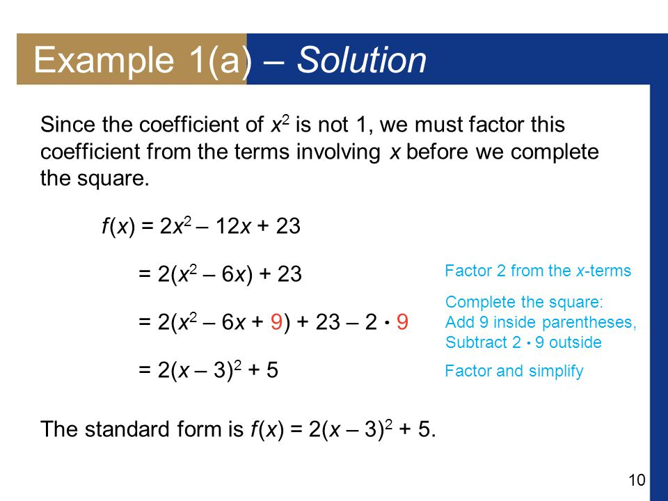 10 Example 1(a) – Solution Since the coefficient of x 2 is not 1, we must factor this coefficient from the terms involving x before we complete the square.