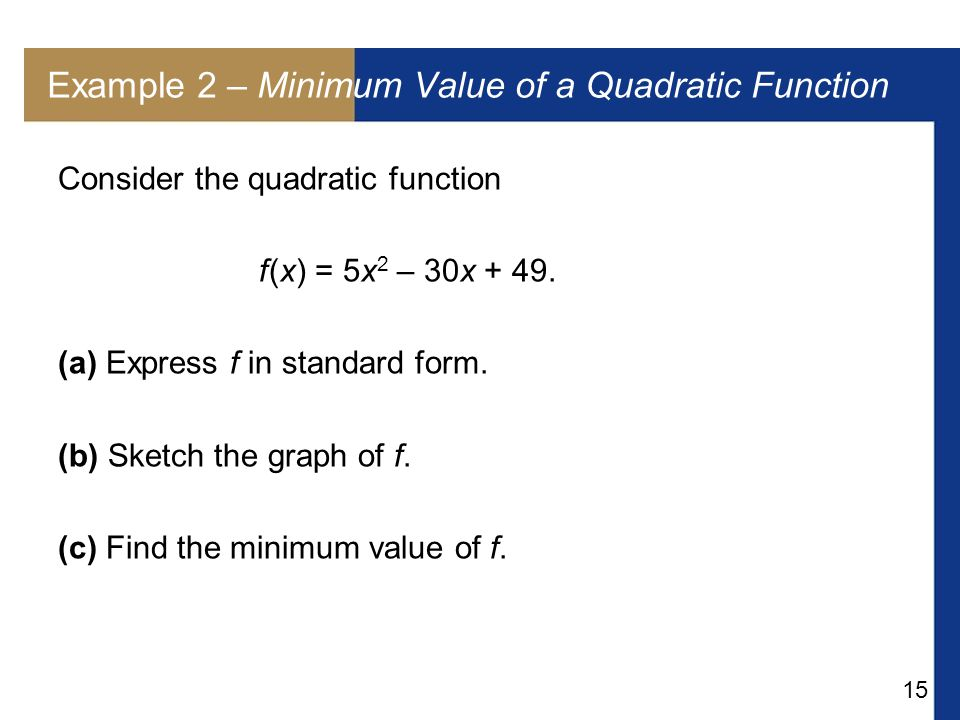 15 Example 2 – Minimum Value of a Quadratic Function Consider the quadratic function f (x) = 5x 2 – 30x + 49.