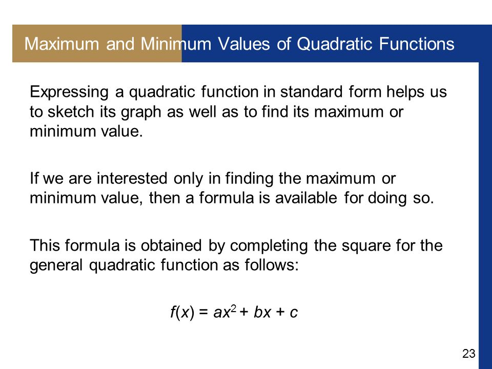 23 Maximum and Minimum Values of Quadratic Functions Expressing a quadratic function in standard form helps us to sketch its graph as well as to find its maximum or minimum value.